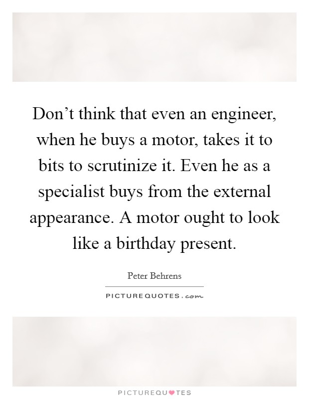 Don't think that even an engineer, when he buys a motor, takes it to bits to scrutinize it. Even he as a specialist buys from the external appearance. A motor ought to look like a birthday present Picture Quote #1