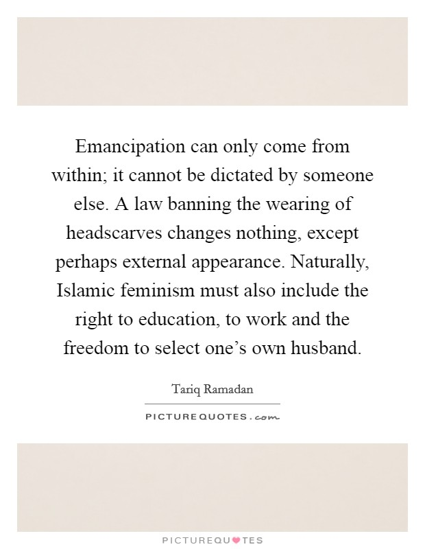 Emancipation can only come from within; it cannot be dictated by someone else. A law banning the wearing of headscarves changes nothing, except perhaps external appearance. Naturally, Islamic feminism must also include the right to education, to work and the freedom to select one's own husband Picture Quote #1