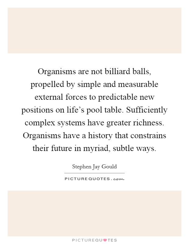 Organisms are not billiard balls, propelled by simple and measurable external forces to predictable new positions on life's pool table. Sufficiently complex systems have greater richness. Organisms have a history that constrains their future in myriad, subtle ways Picture Quote #1