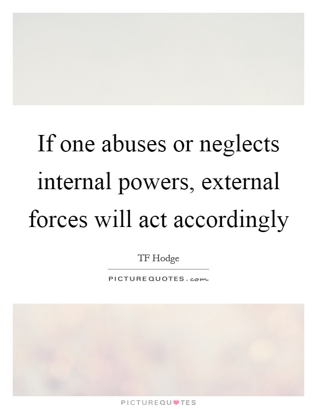If one abuses or neglects internal powers, external forces will act accordingly Picture Quote #1