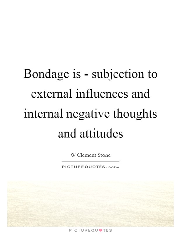 Bondage is - subjection to external influences and internal negative thoughts and attitudes Picture Quote #1