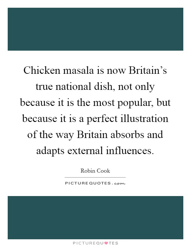 Chicken masala is now Britain's true national dish, not only because it is the most popular, but because it is a perfect illustration of the way Britain absorbs and adapts external influences Picture Quote #1