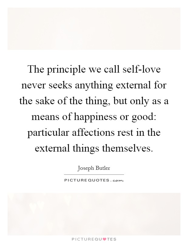 The principle we call self-love never seeks anything external for the sake of the thing, but only as a means of happiness or good: particular affections rest in the external things themselves. Picture Quote #1