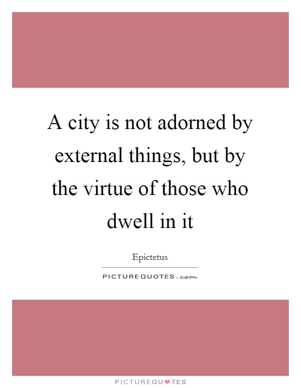 A city is not adorned by external things, but by the virtue of those who dwell in it Picture Quote #1
