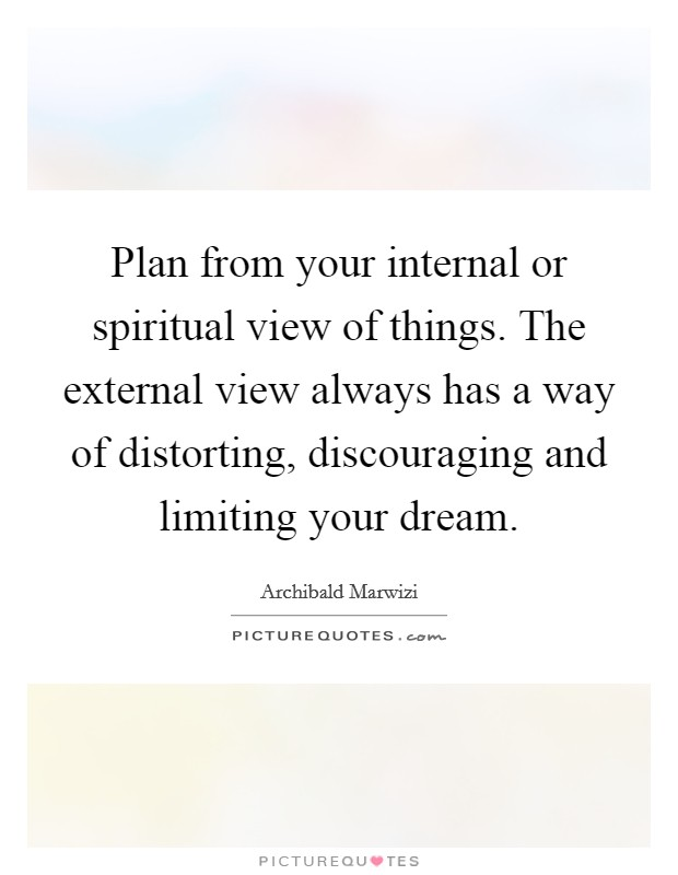 Plan from your internal or spiritual view of things. The external view always has a way of distorting, discouraging and limiting your dream Picture Quote #1