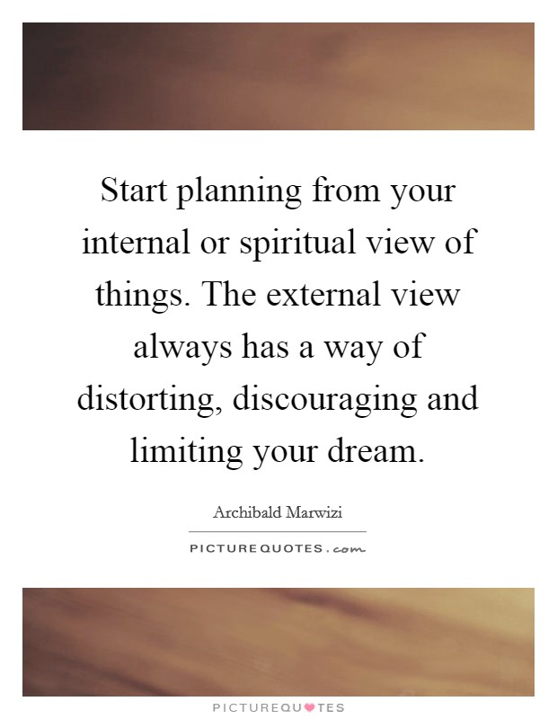 Start planning from your internal or spiritual view of things. The external view always has a way of distorting, discouraging and limiting your dream Picture Quote #1