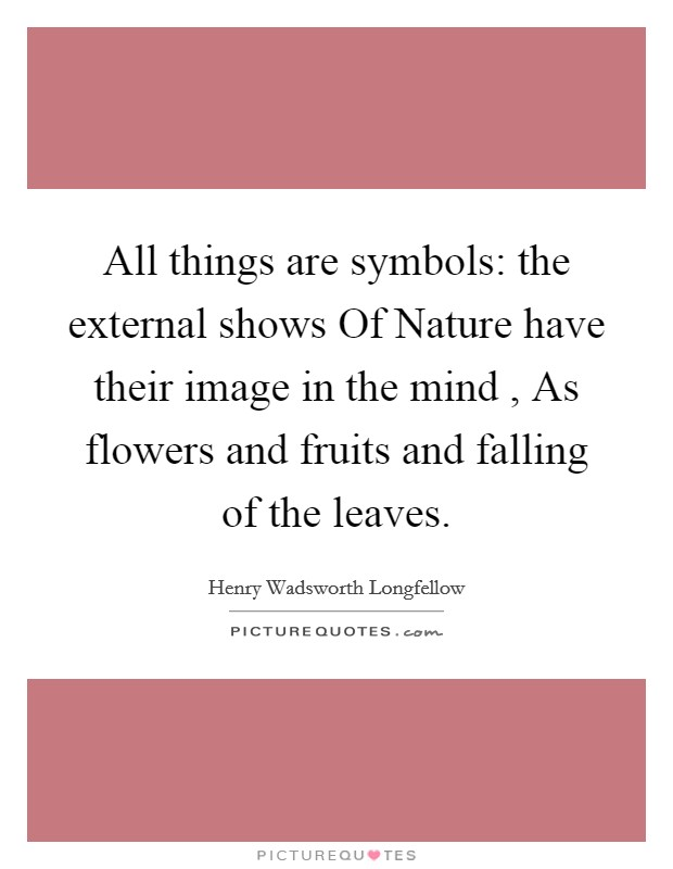 All things are symbols: the external shows Of Nature have their image in the mind , As flowers and fruits and falling of the leaves Picture Quote #1