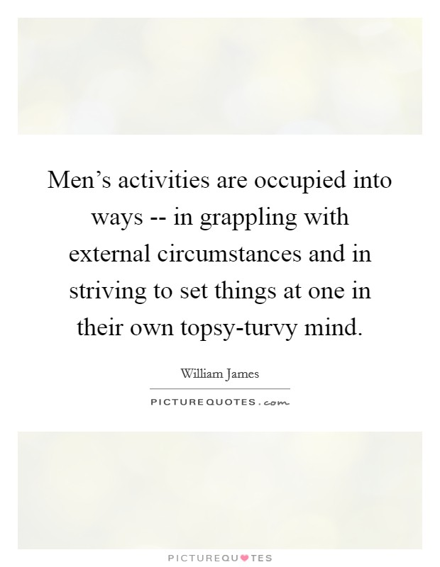 Men's activities are occupied into ways -- in grappling with external circumstances and in striving to set things at one in their own topsy-turvy mind Picture Quote #1