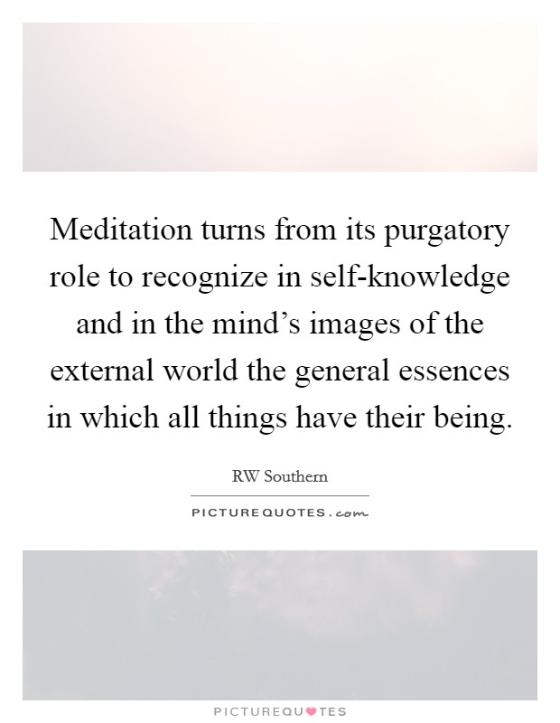 Meditation turns from its purgatory role to recognize in self-knowledge and in the mind's images of the external world the general essences in which all things have their being. Picture Quote #1