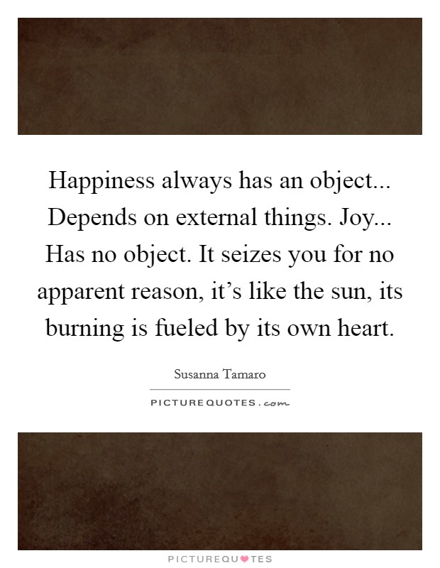Happiness always has an object... Depends on external things. Joy... Has no object. It seizes you for no apparent reason, it's like the sun, its burning is fueled by its own heart. Picture Quote #1