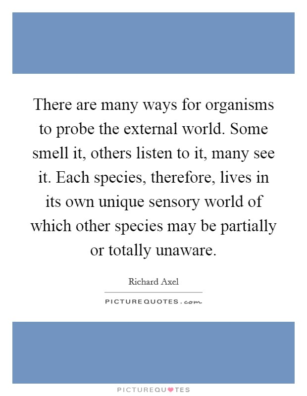 There are many ways for organisms to probe the external world. Some smell it, others listen to it, many see it. Each species, therefore, lives in its own unique sensory world of which other species may be partially or totally unaware Picture Quote #1