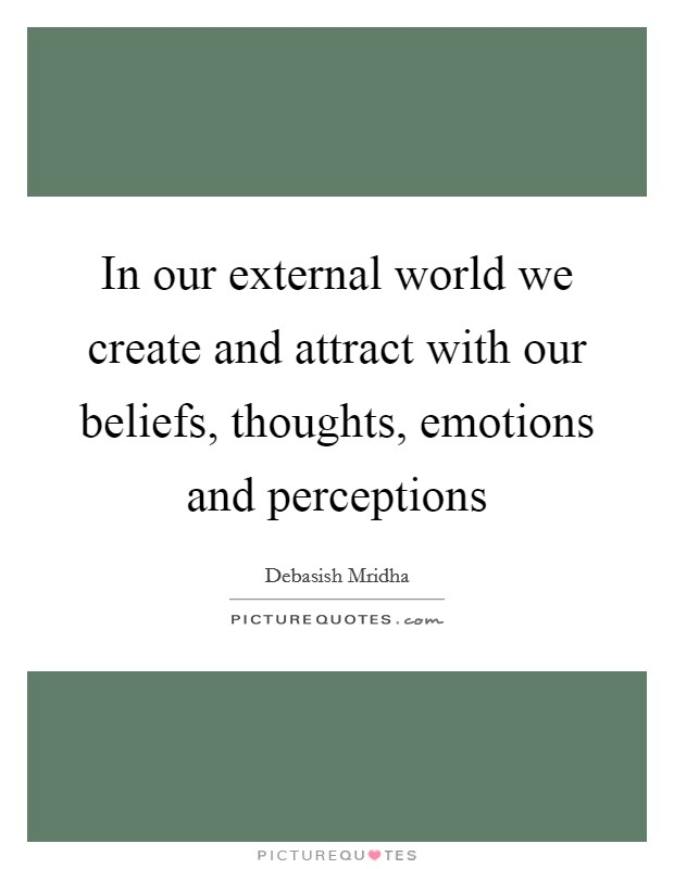 In our external world we create and attract with our beliefs, thoughts, emotions and perceptions Picture Quote #1