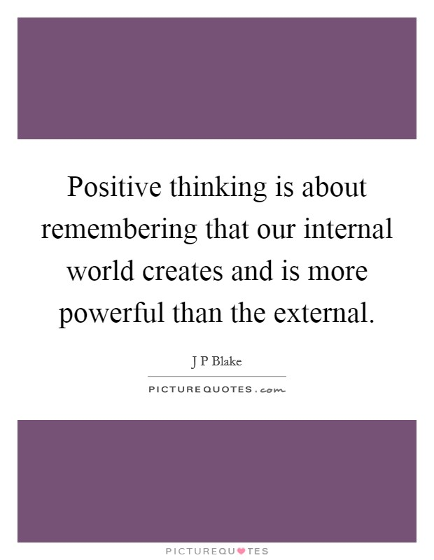 Positive thinking is about remembering that our internal world creates and is more powerful than the external Picture Quote #1