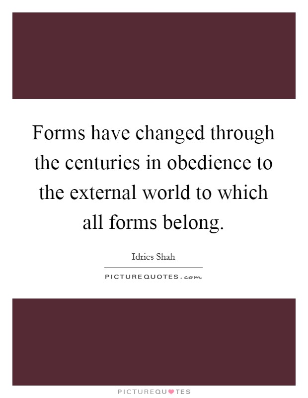 Forms have changed through the centuries in obedience to the external world to which all forms belong Picture Quote #1