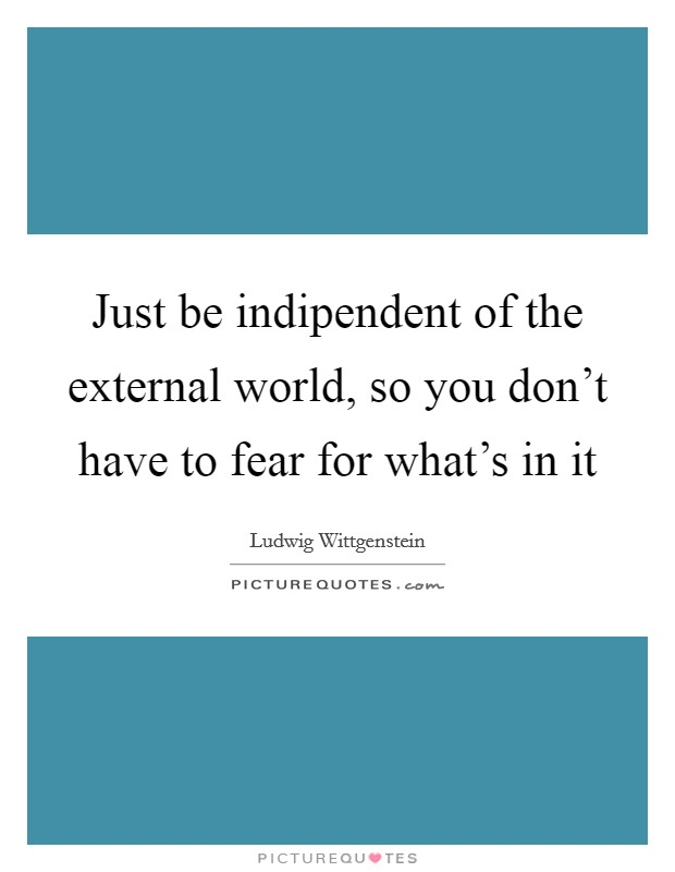 Just be indipendent of the external world, so you don't have to fear for what's in it Picture Quote #1