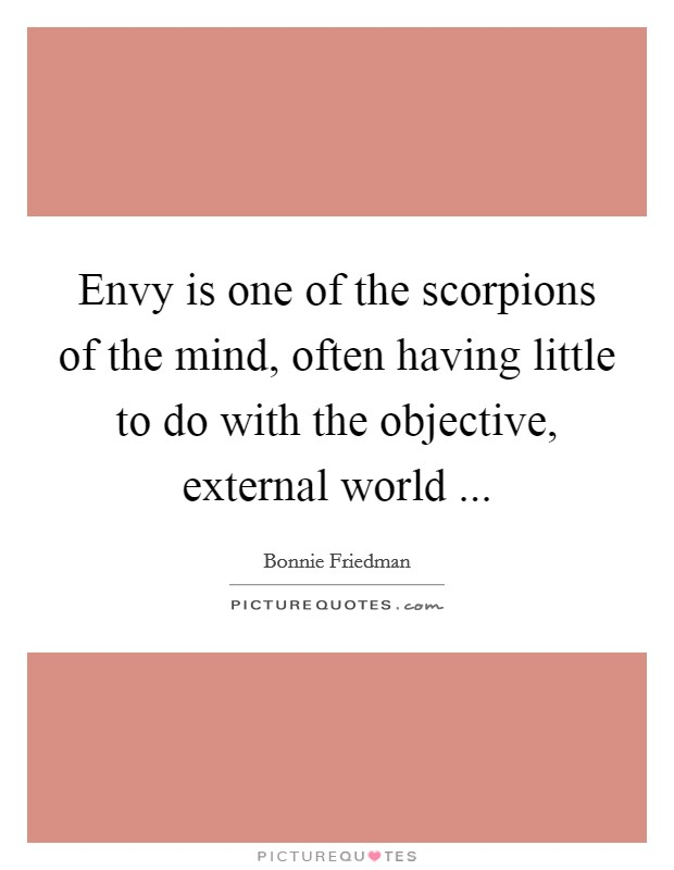 Envy is one of the scorpions of the mind, often having little to do with the objective, external world  Picture Quote #1