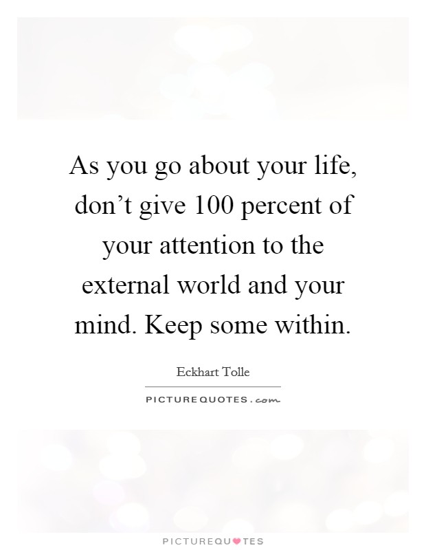 As you go about your life, don't give 100 percent of your attention to the external world and your mind. Keep some within Picture Quote #1