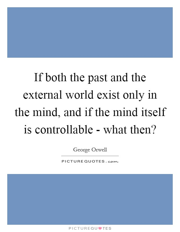 If both the past and the external world exist only in the mind, and if the mind itself is controllable - what then? Picture Quote #1