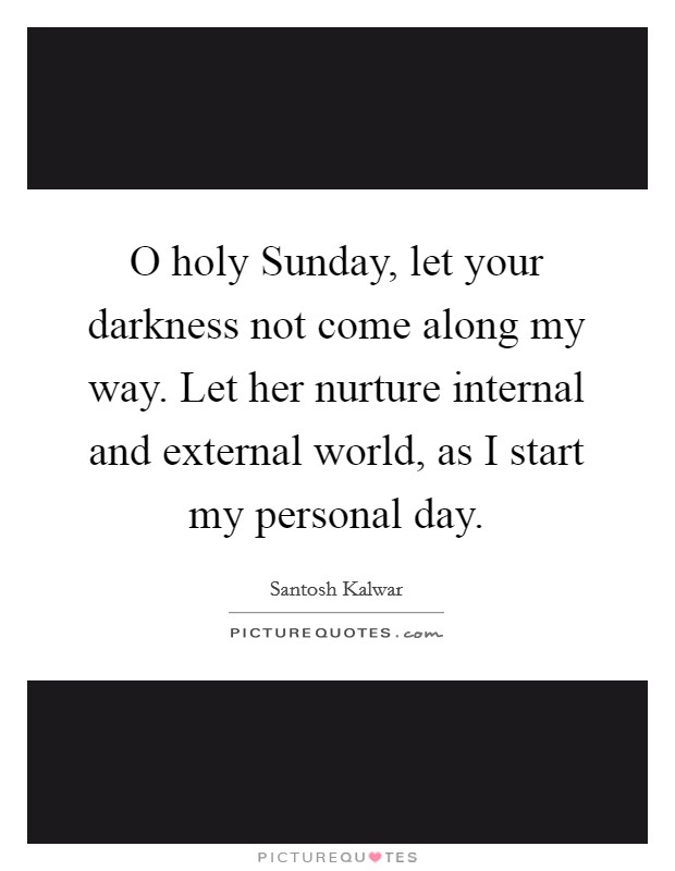 O holy Sunday, let your darkness not come along my way. Let her nurture internal and external world, as I start my personal day Picture Quote #1