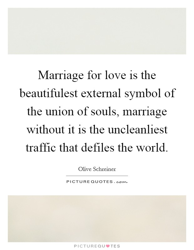 Marriage for love is the beautifulest external symbol of the union of souls, marriage without it is the uncleanliest traffic that defiles the world Picture Quote #1