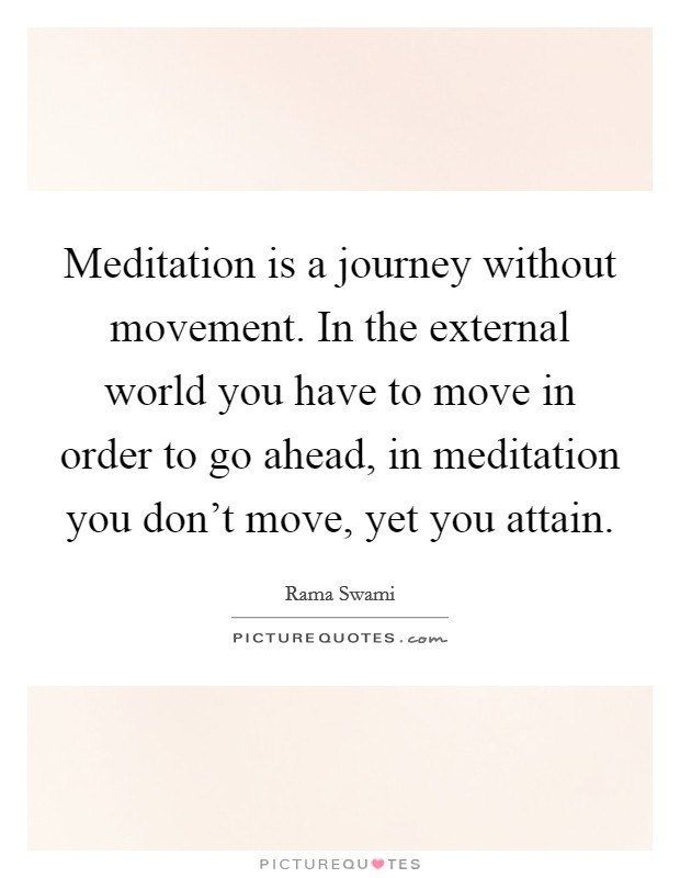 Meditation is a journey without movement. In the external world you have to move in order to go ahead, in meditation you don't move, yet you attain Picture Quote #1