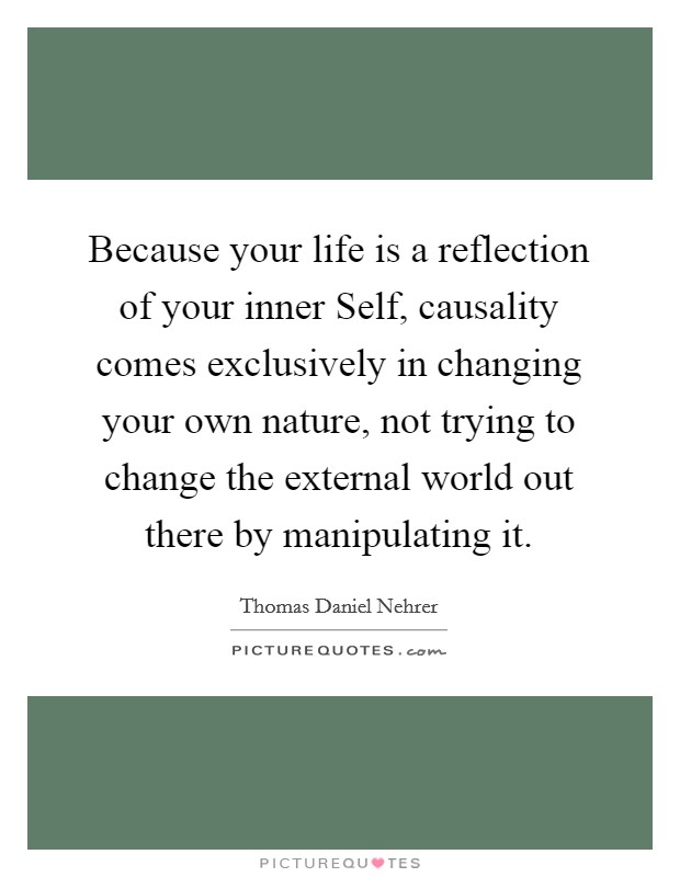 Because your life is a reflection of your inner Self, causality comes exclusively in changing your own nature, not trying to change the external world out there by manipulating it Picture Quote #1