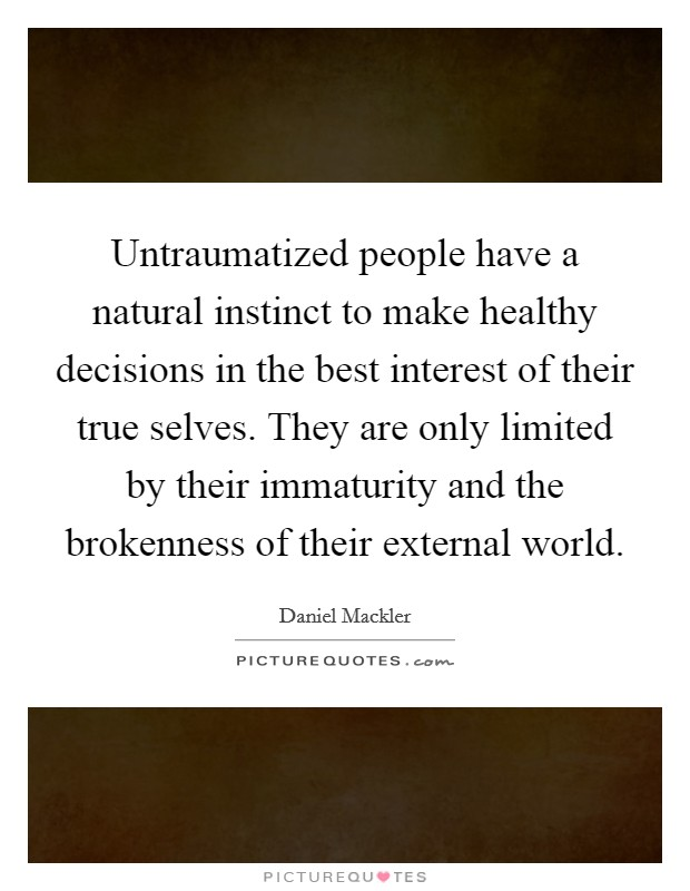 Untraumatized people have a natural instinct to make healthy decisions in the best interest of their true selves. They are only limited by their immaturity and the brokenness of their external world Picture Quote #1