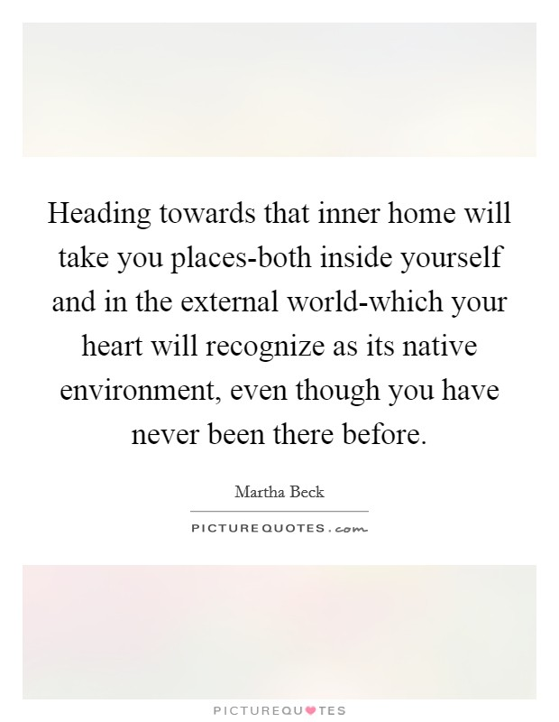 Heading towards that inner home will take you places-both inside yourself and in the external world-which your heart will recognize as its native environment, even though you have never been there before Picture Quote #1