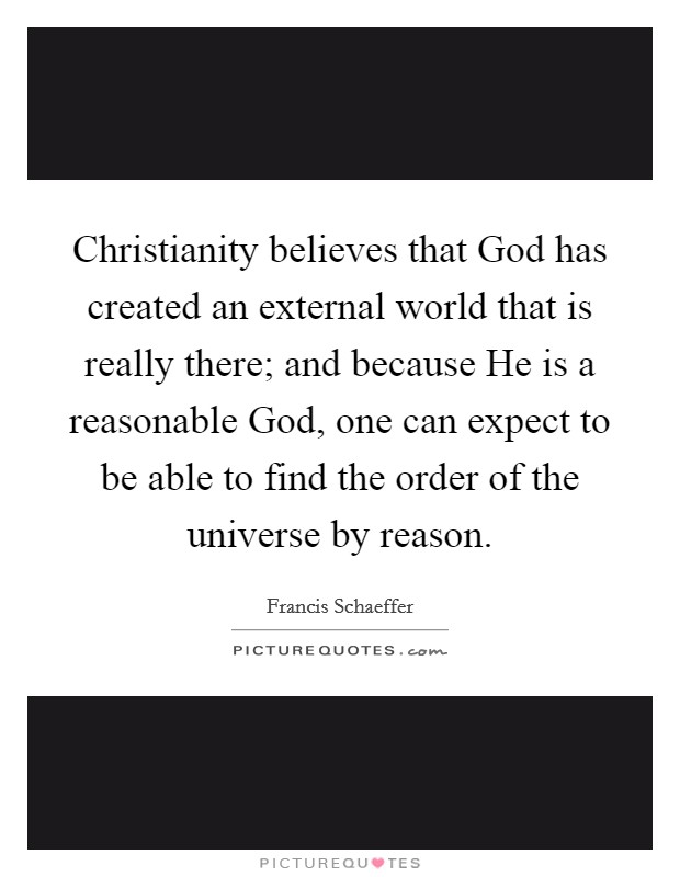 Christianity believes that God has created an external world that is really there; and because He is a reasonable God, one can expect to be able to find the order of the universe by reason Picture Quote #1