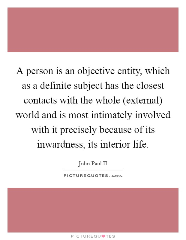 A person is an objective entity, which as a definite subject has the closest contacts with the whole (external) world and is most intimately involved with it precisely because of its inwardness, its interior life Picture Quote #1