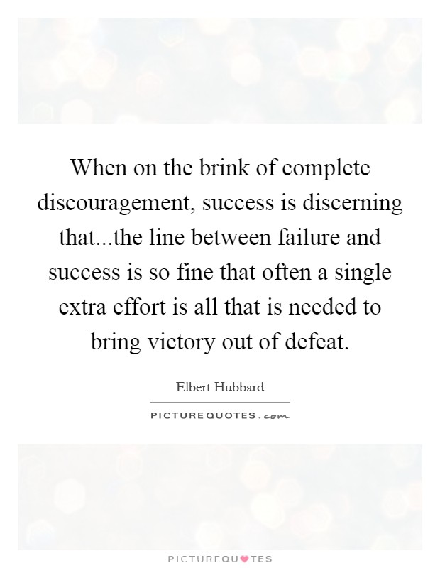 When on the brink of complete discouragement, success is discerning that...the line between failure and success is so fine that often a single extra effort is all that is needed to bring victory out of defeat Picture Quote #1