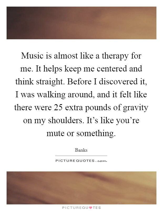 Music is almost like a therapy for me. It helps keep me centered and think straight. Before I discovered it, I was walking around, and it felt like there were 25 extra pounds of gravity on my shoulders. It's like you're mute or something Picture Quote #1