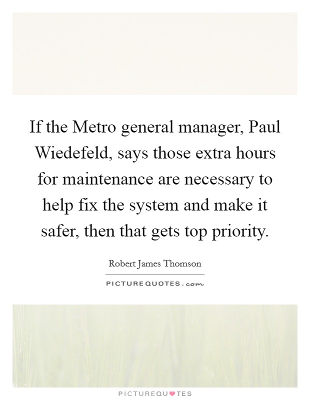 If the Metro general manager, Paul Wiedefeld, says those extra hours for maintenance are necessary to help fix the system and make it safer, then that gets top priority Picture Quote #1