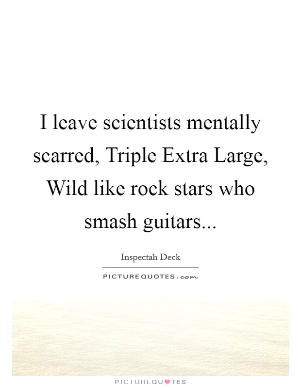 I leave scientists mentally scarred, Triple Extra Large, Wild like rock stars who smash guitars Picture Quote #1