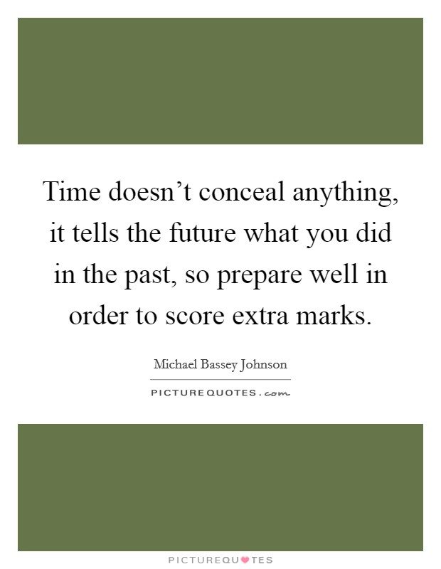 Time doesn't conceal anything, it tells the future what you did in the past, so prepare well in order to score extra marks Picture Quote #1