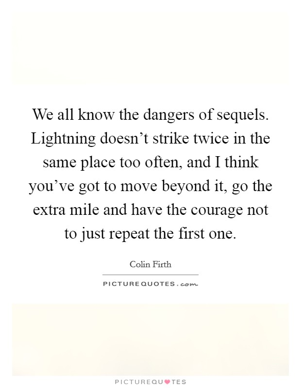 We all know the dangers of sequels. Lightning doesn't strike twice in the same place too often, and I think you've got to move beyond it, go the extra mile and have the courage not to just repeat the first one Picture Quote #1