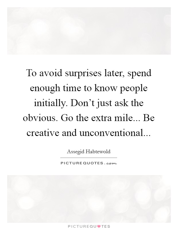 To avoid surprises later, spend enough time to know people initially. Don't just ask the obvious. Go the extra mile... Be creative and unconventional... Picture Quote #1