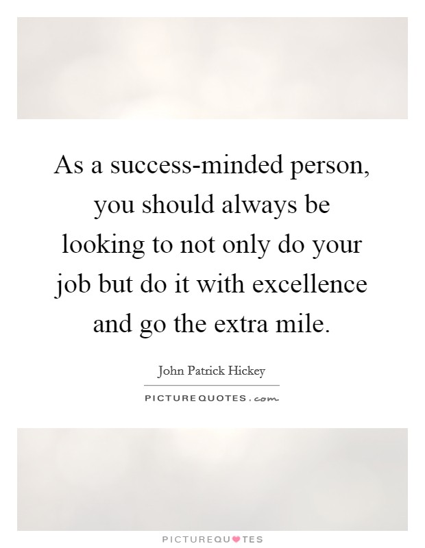 As a success-minded person, you should always be looking to not only do your job but do it with excellence and go the extra mile Picture Quote #1