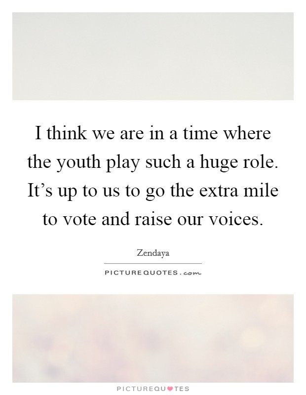 I think we are in a time where the youth play such a huge role. It's up to us to go the extra mile to vote and raise our voices Picture Quote #1