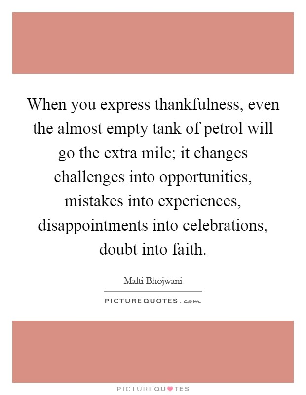 When you express thankfulness, even the almost empty tank of petrol will go the extra mile; it changes challenges into opportunities, mistakes into experiences, disappointments into celebrations, doubt into faith Picture Quote #1