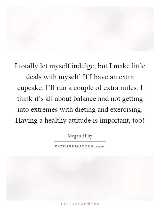 I totally let myself indulge, but I make little deals with myself. If I have an extra cupcake, I'll run a couple of extra miles. I think it's all about balance and not getting into extremes with dieting and exercising. Having a healthy attitude is important, too! Picture Quote #1