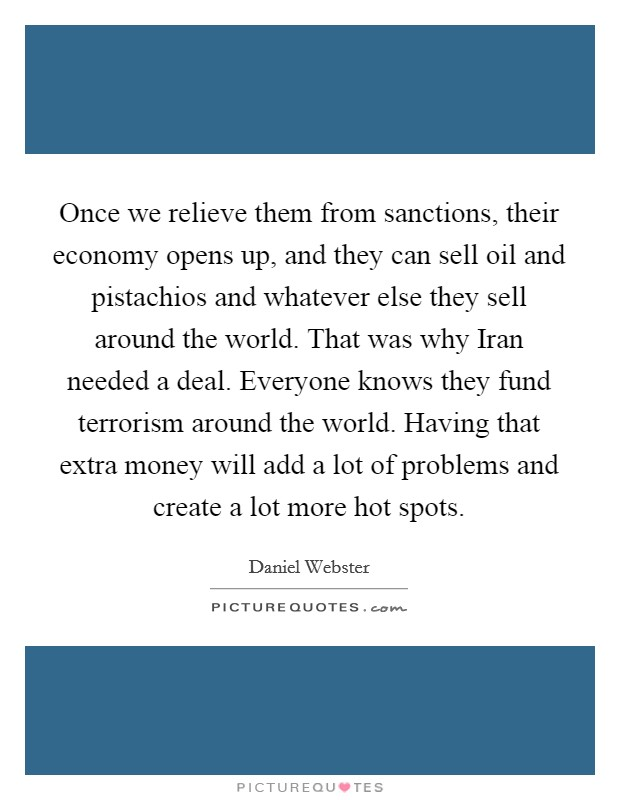 Once we relieve them from sanctions, their economy opens up, and they can sell oil and pistachios and whatever else they sell around the world. That was why Iran needed a deal. Everyone knows they fund terrorism around the world. Having that extra money will add a lot of problems and create a lot more hot spots Picture Quote #1