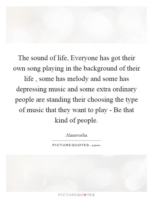 The sound of life, Everyone has got their own song playing in the background of their life , some has melody and some has depressing music and some extra ordinary people are standing their choosing the type of music that they want to play - Be that kind of people Picture Quote #1