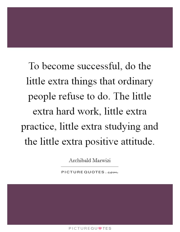 To become successful, do the little extra things that ordinary people refuse to do. The little extra hard work, little extra practice, little extra studying and the little extra positive attitude Picture Quote #1