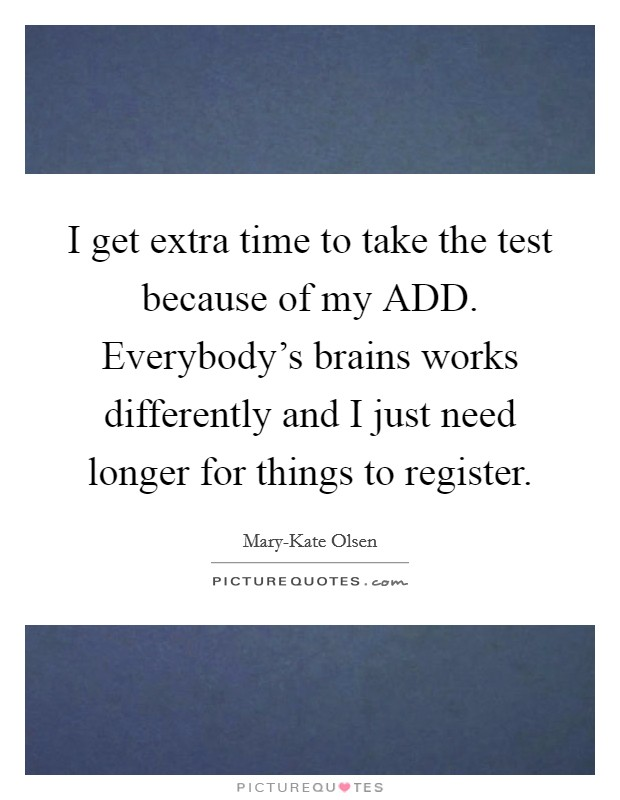 I get extra time to take the test because of my ADD. Everybody's brains works differently and I just need longer for things to register Picture Quote #1