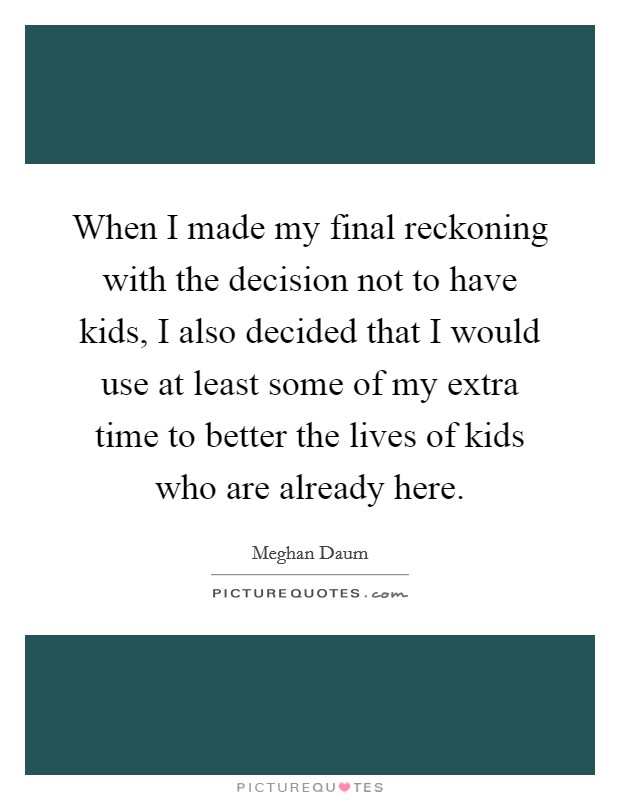 When I made my final reckoning with the decision not to have kids, I also decided that I would use at least some of my extra time to better the lives of kids who are already here Picture Quote #1