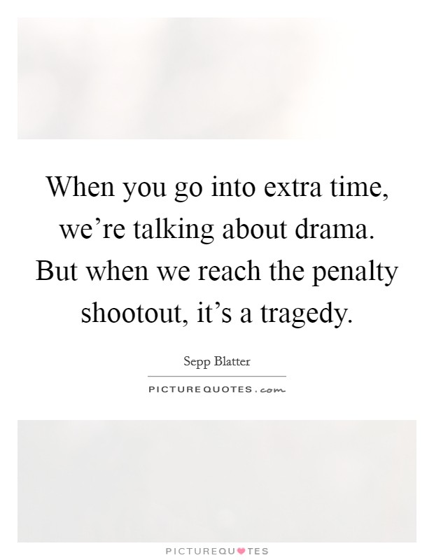 When you go into extra time, we're talking about drama. But when we reach the penalty shootout, it's a tragedy Picture Quote #1