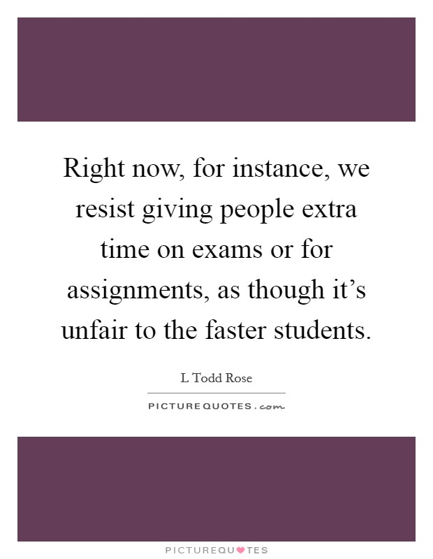 Right now, for instance, we resist giving people extra time on exams or for assignments, as though it's unfair to the faster students Picture Quote #1