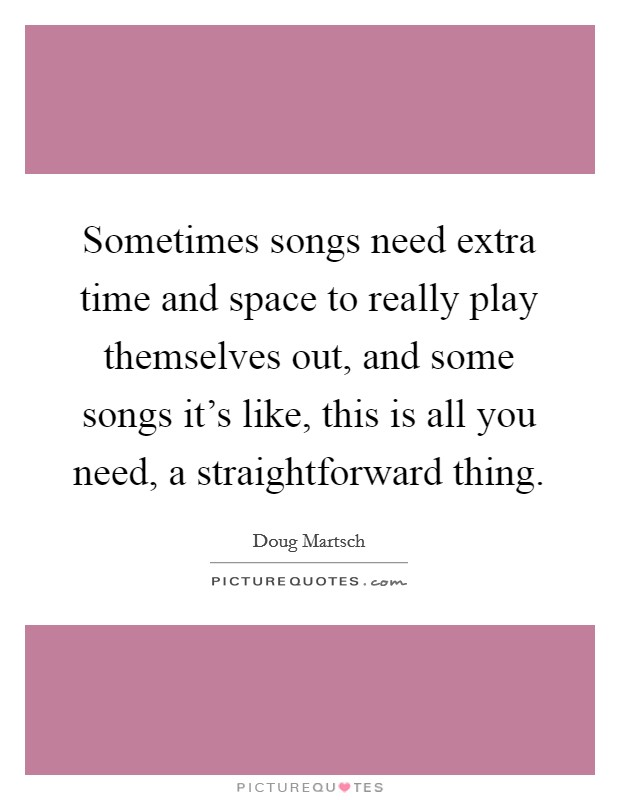 Sometimes songs need extra time and space to really play themselves out, and some songs it's like, this is all you need, a straightforward thing Picture Quote #1