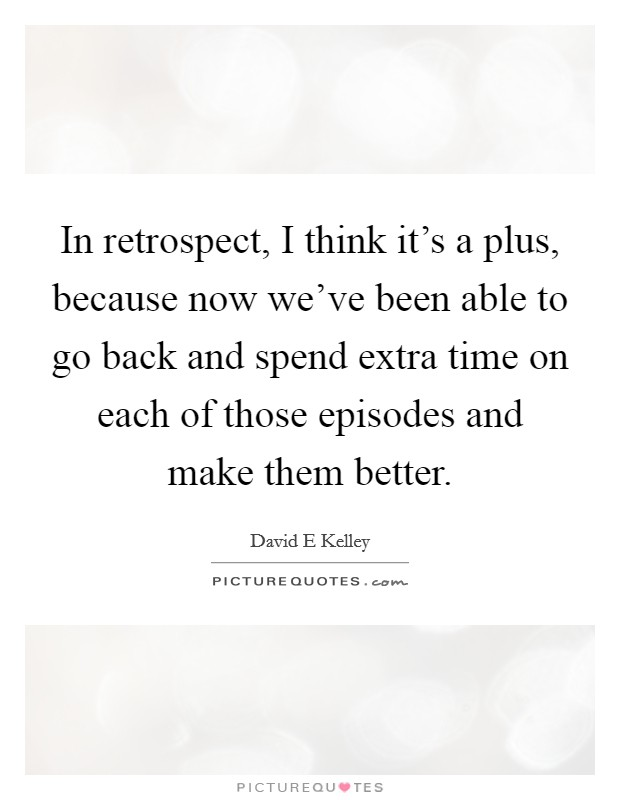 In retrospect, I think it's a plus, because now we've been able to go back and spend extra time on each of those episodes and make them better Picture Quote #1